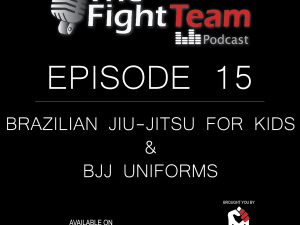 The Fight Team Podcast – Ep 15. Kids Brazilian Jiu-Jitsu & BJJ Uniforms