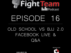 The Fight Team Podcast – Ep 16. Old School vs BJJ 2.0 and Facebook Live Q&A